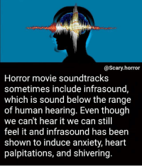 Memes, Anxiety, and Break: @Scary.horror  Horror movie soundtracks  sometimes include infrasound,  which is sound below the range  of human hearing. Even though  we can't hear it we can still  feel it and infrasound has been  shown to induce anxiety, heart  palpitations, and shivering. Might take a break from this acc again idk. Prob wont tho