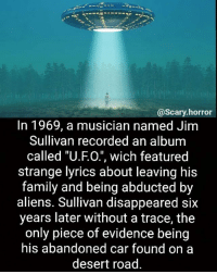 "Family, Illuminati, and Memes: @scary horror  In 1969, a musician named Jim  Sullivan recorded an album  called ""U.FO."", wich featured  strange lyrics about leaving his  family and being abducted by  aliens. Sullivan disappeared six  years later without a trace, the  only piece of evidence being  his abandoned car found on a  desert road. Coincidence? 🤔 Nah I think Illuminati"