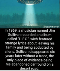 "Family, Memes, and Aliens: @scary horror  In 1969, a musician named Jim  Sullivan recorded an album  called ""U.FO."", wich featured  strange lyrics about leaving his  family and being abducted by  aliens. Sullivan disappeared six  years later without a trace, the  only piece of evidence being  his abandoned car found on a  desert road Anyone believe in aliens? ~Matt"