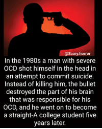 College, Head, and Life: Scary horror  In the 1980s a man with severe  OCD shot himself in the head in  an attempt to commit suicide.  Instead of killing him, the bullet  destroyed the part of his brain  that was responsible for his  OCD, and he went on to become  a straight-A college student five  years later. Atleast life turned better for him 🙂