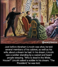 """A Dream, Abraham Lincoln, and Memes: @scary.horror  Just before Abraham Lincoln was shot, he toltd  several members of his cabinet, as well as his  wife, about a dream he had. In his dream, Lincoln  saw a soldier standing by a casket and heard  people weeping. """"Who is dead in the White  House?"""" Lincoln asked a soldier in his dream. """"The  President,"""" he was told. ):"""