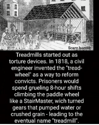 """Vacation is over 😪: Scary horror  Treadmills started out as  torture devices. In 1818, a civil  engineer invented the """"tread-  wheel"""" as a way to reform  convicts. Prisoners would  spend grueling 8-hour shifts  climbing the paddle wheel  like a StairMaster, wich turned  gears that pumped water or  crushed grain leading tothe  eventual name """"treadmill"""" Vacation is over 😪"""