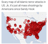 "America, Be Like, and Friends: Scary map of all Islamic terror attacks in  US. Jk, it's just all mass shootings by  Americans since Sandy Hook  ON  ND  WY  d Sta  Mexico  Cuba <p><a href=""http://son-of-reivers.tumblr.com/post/143505901650/russdom-libertybill-dongcollector"" class=""tumblr_blog"">son-of-reivers</a>:</p>  <blockquote><p><a class=""tumblr_blog"" href=""http://russdom.tumblr.com/post/143505574224"">russdom</a>:</p> <blockquote> <p><a class=""tumblr_blog"" href=""http://libertybill.tumblr.com/post/143504128242"">libertybill</a>:</p> <blockquote> <p><a class=""tumblr_blog"" href=""http://dongcollector.tumblr.com/post/143502436100"">dongcollector</a>:</p> <blockquote> <p><a class=""tumblr_blog"" href=""http://almostclosetogone.tumblr.com/post/143495651821"">almostclosetogone</a>:</p> <blockquote> <p>We should all aim to be like Wyoming</p> </blockquote> <p>Wyoming has the highest number of registered guns per capita of any state in America. For every 1,000 residents, there are 195.7 guns, about three times the rate of second-place D.C. That's 114,052 registered firearms in a state with a population of only 582,658 people. </p> <p>Huh.</p> </blockquote> <p>Woop.</p> </blockquote> <p>This  looks oddly familiar….<br/><br/>Oh wait…. this is strikingly similar to this article:  <br/><b><a href=""http://www.pbs.org/newshour/rundown/heres-a-map-of-all-the-mass-shootings-in-2015/"">  ""Here's a map of all the mass shootings in 2015 ""</a><br/></b><br/>Lo and behold, they are using the stupid tracker that was solely made as propaganda by some liberal retard on reddit that even included non-fatal incidents and AIRSOFT/BBGUN incidents as 'Data.'</p> </blockquote>  <p>So if i play paintball with my friends, it's a mass shooting? Or better yet, a gang war?<br/></p></blockquote>"