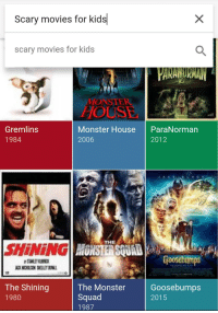 "Monster, Movies, and Squad: Scary movies for kids  scary movies for kids  MONSTER  HOUSE  Gremlins  1984  Monster House ParaNorman  2006  2012  THE  SHINiNGI  SANLEY KUBAIX  Goosebtmps  The Shining  1980  The Monster  Squad  1987  Goosebumps  2015 <p><a href=""http://memehumor.net/post/166887548013/this-doesnt-seem-right"" class=""tumblr_blog"">memehumor</a>:</p>  <blockquote><p>This doesn't seem right</p></blockquote>"