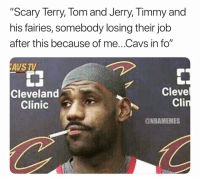 "Basketball, Cavs, and Nba: ""Scary Terry, Tom and Jerry, Timmy and  his fairies, somebody losing their job  after this because of me..Cavs in fo""  AVS TV  Cleve  Cli  Cleveland  Clinic  @NBAMEMES Lebron coming 😂 nbamemes nba nbaplayoffs cavs celtics lebron"