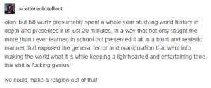Bill Wurtz: scatteredintellect  okay but bill wurtz presumably spent a whole year studying world history in  depth and presented it in just 20 minutes, in a way that not only taught me  more than i ever learned in school but presented it all in a blunt and realistic  manner that exposed the general terror and manipulation that went into  making the world what it is while keeping a lighthearted and entertaining tone.  this shit is fucking genius  we could make a religion out of that Bill Wurtz