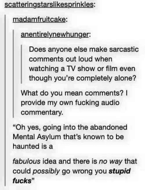 "Being Alone, Fucking, and Mean: scatteringstarslikesprinkles:  madamfruitcake:  anentirelynewhunger:  Does anyone else make sarcastic  comments out loud when  watching a TV show or film even  though you're completely alone?  What do you mean comments? I  provide my own fucking audio  commentary  ""Oh yes, going into the abandoned  Mental Asylum that's known to be  haunted is a  fabulous idea and there is no way that  fucks""  could possibly go wrong you stupid Making your own commentary"