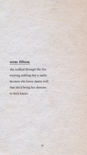 fifteen: scene fifteen.  she walked through the fire  wearing nothing but a smile  because she knew damn well  that she'd bring her demons  to their knees  18