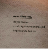 Revenge, Best, and Never: scene thirty-one.  the best revenge  is realizing that you never needed  the person who hurt you
