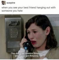 I accidentally got posts w morello in both of my meme acc oops @idiosyncrat: sceptre  when you see your best friend hanging out with  someone you hate  You don't go Jessica Simpson  when you got Rihanna. I accidentally got posts w morello in both of my meme acc oops @idiosyncrat