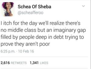 Bourgeoisie, Gap, and Deep: Schea Of Sheba  @scheafferoo  I itch for the day we'll realize there's  no middle class but an imaginary gap  filled by people deep in debt trying to  prove they aren't poor  6:25 p.m. 10 Feb 16  2,616 RETWEETS 1,341 LIKES There is only the proletariat vs. the bourgeoisie.