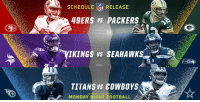 MONDAY NIGHT FOOTBALL!  Check out the full 2018 #MNF schedule HERE: https://t.co/dHU4njhrZp https://t.co/pJv5yjcUC7: SCHEDULE RELEASE  49ERS vs PACKERS  VIKINGS Vs SEAHAWKS  TITANS Vs COWBOYS  LMONDAY NIGHT FOOTBALL MONDAY NIGHT FOOTBALL!  Check out the full 2018 #MNF schedule HERE: https://t.co/dHU4njhrZp https://t.co/pJv5yjcUC7
