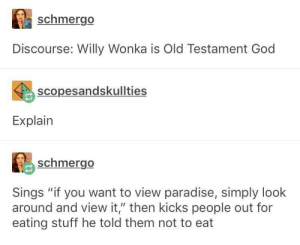 "Willy Wonka is Old Testament God: schmergo  Discourse: Willy Wonka is Old Testament God  scopesandskullties  Explain  schmergo  Sings ""if you want to view paradise, simply look  around and view it,"" then kicks people out for  eating stuff he told them not to eat Willy Wonka is Old Testament God"