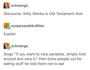 "God, Paradise, and Willy Wonka: schmergo  Discourse: Willy Wonka is Old Testament God  scopesandskullties  Explain  schmerg。  Sings ""if you want to view paradise, simply look  around and view it,"" then kicks people out for  eating stuff he told them not to eat welcome to film theory"
