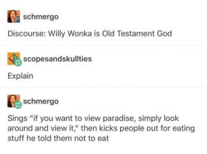 "God, Paradise, and Willy Wonka: schmergo  Discourse: Willy Wonka is Old Testament God  scopesandskullties  Explain  鹛schmergo  Sings ""if you want to view paradise, simply look  around and view it,"" then kicks people out for eating  stuff he told them not to eat It is known"
