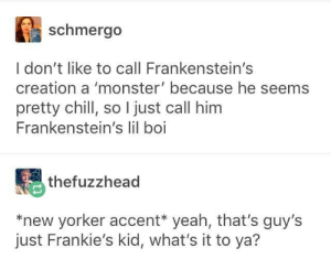 Adam!: schmergo  I don't like to call Frankenstein's  creation a 'monster' because he seems  pretty chill, so I just call him  Frankenstein's lil boi  thefuzzhead  *new yorker accent* yeah, that's guy's  just Frankie's kid, what's it to ya? Adam!