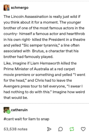 "Assassination, Head, and Tumblr: schmergo  The Lincoln Assassination is really just wild if  you think about it for a moment. The younger  brother of one of the most famous actors in the  country- himself a famous actor and heartthrob  in his own  right- killed the President in a theatre  and yelled ""Sic semper tyrannis,"" a line often  associated with Brutus, a character that his  brother had famously played.  Like, imagine if Liam Hemsworth killed the  Prime Minister of Australia at a red carpet  movie premiere or something and yelled ""I went  C  for the head,"" and Chris had to leave the  Avengers press tour to tell everyone, ""I swear I  had nothing to do with this."" Inmagine how weird  that would be  catheruin  #cant wait for liam to snap  53,538 notes THIS"