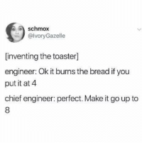 Twitter, Girl Memes, and Bread: schmox  @lvoryGazelle  [inventing the toaster]  engineer: Ok it burns the bread if you  put it at 4  chief engineer: perfect. Make it go up to  8 Makes sense (twitter: ivorygazelle)