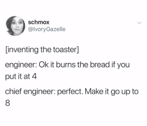 Toast, Bread, and Engineer: Schmox  @lvoryGazelle  [inventing the toaster]  engineer: Ok it burns the bread if you  put it at 4  chief engineer: perfect. Make it go up to  8 mmm burned toast