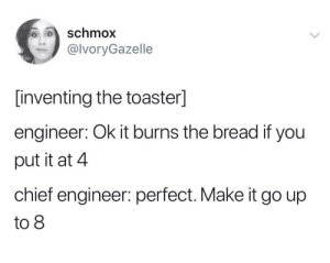 Meirl: schmox  @lvoryGazelle  [inventing the toaster]  engineer: Ok it burns the bread if you  put it at 4  chief engineer: perfect. Make it go up  to 8 Meirl