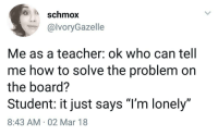"Teacher, Help, and How To: schmox  @lvoryGazelle  Me as a teacher: ok who can tell  me how to solve the problem on  the board?  Student: it just says ""l'm lonely""  8:43 AM 02 Mar 18  JD Someone please help me"