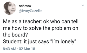 """me irl by aldahuda FOLLOW 4 MORE MEMES.: schmox  @lVoryGazelle  Me as a teacher: ok who can tell  me how to solve the problem on  the board?  Student: it just says """"I'm lonely""""  8:43 AM 02 Mar 18 me irl by aldahuda FOLLOW 4 MORE MEMES."""