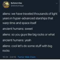 Ancient Humans: Schmrrrlex  @alexlumaga  NEVER FOR  aliens: we have traveled thousands of light  years in hyper-advanced starships that  warp time and space itself  ancient humans: sweet  aliens: so you guys like big rocks or what  ancient humans: yeah  aliens: cool let's do some stuff with big  rocks  16:24 2/4/19 Twitter Web Client Ancient Humans