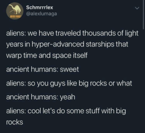 We should have asked for more than just triangular catacombs: Schmrrrlex  @alexlumaga  NEVER FORGE  aliens: we have traveled thousands of light  years in hyper-advanced starships that  warp time and space itself  ancient humans: sweet  aliens: so you guys like big rocks or what  ancient humans: yeah  aliens: cool let's do some stuff with big  rocks We should have asked for more than just triangular catacombs