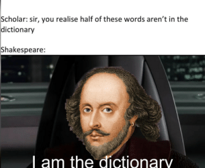 Haha: Scholar: sir, you realise half of these words aren't in the  dictionary  Shakespeare:  | am the dictionary Haha