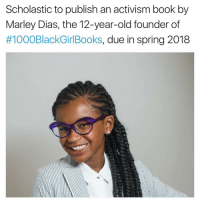 12 Year Old: Scholastic to publish an activism book by  Marley Dias, the 12-year-old founder of  #1000BlackGirlBooks, due in spring 2018