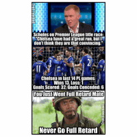 """Never Go Full: Scholes on Premier League title race:  M""""Chelsea have had a great run, but  don'tthink they are that convincing.  PEDRO  Chelsea in last14 PL games:  Wins 13, Loss: 1  Goals Scored: 32 Goals Conceded: 6  You Just Went Full Retard Mate  Never Go Full Retard  N"""