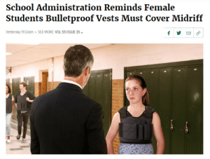 beggars-opera:Once again, The Onion is not even in the general vicinity of fucking around: School Administration Reminds Female  Students Bulletproof Vests Must Cover Midriff  Yesterday 11:02am  SEE MORE: VOL 55 ISSUE 35  fy beggars-opera:Once again, The Onion is not even in the general vicinity of fucking around