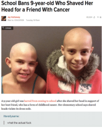 Best Friend, Friends, and Fucking: School Bans 9-year-old Who Shaved Her  Head for a Friend With Cancer  Jay Hathaway  83,924 11  Filed to: EDUCATION Tuesday 1015am  a, EGAND  A9-year-old girl was  barred from coming to school after she shaved her head in support of  her best friend, who has a form of childhood cancer. Her elementary school says shaved  heads violate its dress code.  literallysame:  I what the actual fuck