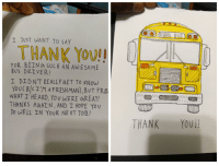 School, Thank You, and Awesome: SCHOOL BUS  JUST WANT TO SAY  THANK YOU!!  FOR BEIN h SUCH AN AWESOME  Bvs DRIVER!  I DIDN'T REALLY GET TO KNow  YOUCBILI'M AFRESHMAN),8UT FR.D  WHAT T' HEARD, YOUWERE 6REAT!  THANKS AMAIN, AND I HOPE Yov  Do WELL IN YoUR NE XT TOB!  THANK YOUI I know im late on the thanking the bus driver thing, but my bus driver recently got a new job so i made him a card😁