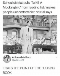 Follow @memezar he always posts 🔥: School district pulls 'To Kill A  Mockingbird' from reading list; 'makes  people uncomfortable,' official says  Atticus Goldfinch  @AtticusGF  THATS THE POINT OF THE FUCKING  BOOK Follow @memezar he always posts 🔥