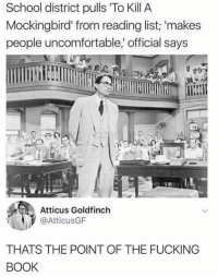 To Kill a Mockingbird: School district pulls To Kill A  Mockingbird from reading list; 'makes  people uncomfortable,' official says  Atticus Goldfinch  @AtticusGF  THATS THE POINT OF THE FUCKING  BOOK