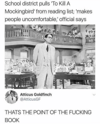 Meirl: School district pulls To Kill A  Mockingbird' from reading list; 'makes  people uncomfortable, official says  Atticus Goldfinch  @AtticusGF  THATS THE POINT OF THE FUCKING  BOOK Meirl
