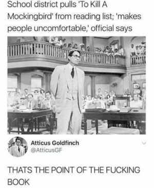 Fucking, School, and To Kill a Mockingbird: School district pulls To Kill A  Mockingbird' from reading list; 'makes  people uncomfortable,' official says  Atticus Goldfinch  @AtticusGF  THATS THE POINT OF THE FUCKING  BOOK School district pulls To Kill a Mockingbird