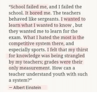 "Albert Einstein, Bored, and Memes: ""School failed me, and I failed the  school. It bored me. The teachers  behaved like sergeants. I wanted to  learn what I wanted to know, but  they wanted me to learn for the  exam. What I hated the most is the  competitive system there, and  especially sports. I felt that my thirst  for knowledge was being strangled  by my teachers; grades were their  only measurement. How can a  teacher understand youth with such  a system?""  -Albert Einstein https://t.co/mi9ycU7PMu"