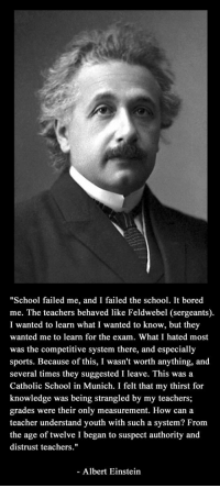 "Albert Einstein, Bored, and School: ""School failed me, and I failed the school. It bored  me. The teachers behaved like Feldwebel (sergeants)  I wanted to learn what I wanted to know, but they  wanted me to learn for the exam. What I hated most  was the competitive system there, and especially  sports. Because of this, I wasn't worth anything, and  several times they suggested I leave. This was a  Catholic School in Munich. I felt that my thirst for  knowledge was being strangled by my teachers;  grades were their only measurement. How can a  teacher understand youth with such a system? From  the age of twelve I began to suspect authority and  distrust teachers.""  Albert Einstein epicjohndoe:  Albert Einstein When Asked About Education"