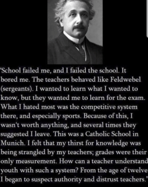 """Bored, School, and Sports: School failed me, and I failed the school. It  bored me. The teachers behaved like Feldwebel  (sergeants). I wanted to learn what I wanted to  know, but they wanted me to learn for the exam.  What I hated most was the competitive system  there, and especially sports. Because of this, I  wasn't worth anything, and several times they  suggested I leave. This was a Catholic School in  Munich. I felt that my thirst for knowledge was  being strangled by my teachers; grades were their  only measurement. How can a teacher understand  youth with such a system? From the age of twelve  I began to suspect authority and distrust teachers."""" Damn this man was truly a genius"""