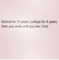 Girl Memes, Yay, and Adultism: School for 12 years, college for 4 years,  then you work until you die. Cool Yay adulting queens_over_bitches