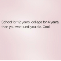 Memes, 🤖, and The Dream: School for 12 years, college for 4 years,  then you work until you die. Cool Living the dream 😏 FOLLOW @queens_over_bitches @queens_over_bitches @queens_over_bitches