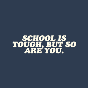 School, Tough, and You: SCHOOL IS  TOUGH, BUT SO  ARE YoU.