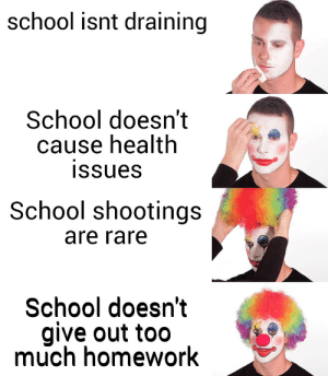 school is bad lul: school isnt draining  School doesn't  cause health  issues  School shootings  are rare  School doesn't  give out too  much homework school is bad lul