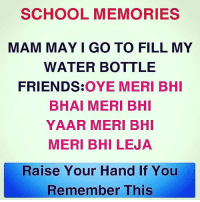 ✋: SCHOOL MEMORIES  MAM MAY I GO TO FILL MY  WATER BOTTLE  FRIENDS:OYE MERI BHI  BHAI MERI BHI  YAAR MERI BHI  MERI BHI LEJA  Raise Your Hand If You  Remember This ✋