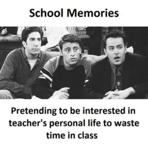 Life, School, and Time: School Memories  Pretending to be interested in  teacher's personal life to waste  time in class A post after longtime