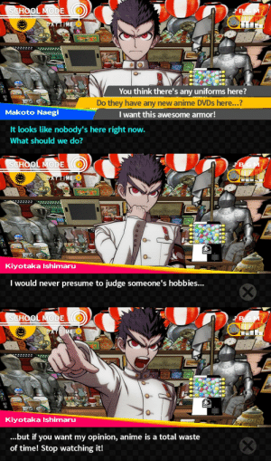Anime, Bad, and News: SCHOOL MODE  You think there's any uniforms here  Do they have any new anime DVDs here...?  Makoto Naegi  Iwant this awesome armor!  It looks like nobody's here right now.  What should we do?   SCHOOL MODE  O-  Kiyotaka Ishimaru  I would never presume to judge someone's hobbies...   Kiyotaka Ishimaru  ...but if you want my opinion, anime is a total waste  of time! Stop watching it! chihirofujicutie:  i have some bad news for you