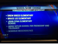 Funny, John Cena, and School: SCHOOL NAME CHANGE  NOMINATIONS FOR ROBERT E. LEE ELEMENTARY  DREW BREES ELEMENTARY  BRUCE LEE ELEMENTARY  JOHN CENA ELEMENTARY  SCHOOL  ADOLF HITLER SCHOOL FOR FRIENDSHIP AND  TOLERANCE  SCHOOLIE MCSCHOOLFACE  FOX7  80 should never open a naming contest to the public 😂😂 https://t.co/6nLuj9e45W