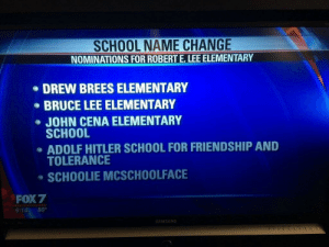 John Cena, School, and Bruce Lee: SCHOOL NAME CHANGE  NOMINATIONS FOR ROBERT E.LEE ELEMENTARY  DREW BREES ELEMENTARY  BRUCE LEE ELEMENTARY  JOHN CENA ELEMENTARY  SCHOOL  ADOLF HITLER SCHOOL FOR FRIENDSHIP AND  TOLERANCE  SCHOOLIE MCSCHOOLFACE  FOX 7  6:14 80°  AMSUN Elementary school taking submissions from the public to change its name